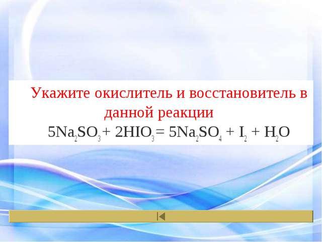 Укажите окислитель и восстановитель в данной реакции 5Na2SO3+ 2HIO3= 5Na2SO...