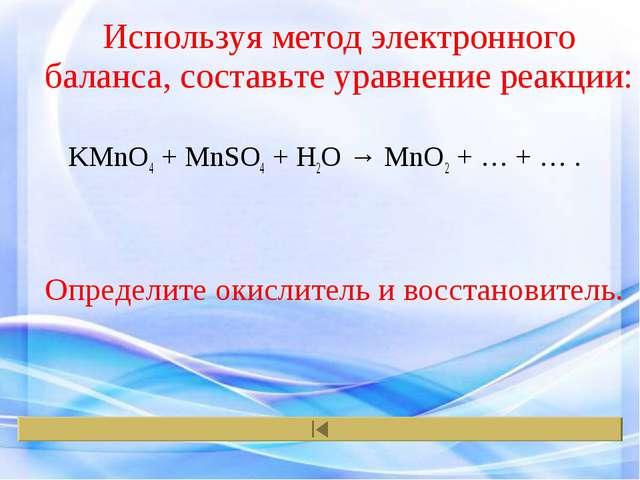 Используя метод электронного баланса, составьте уравнение реакции: KMnO4 + Mn...