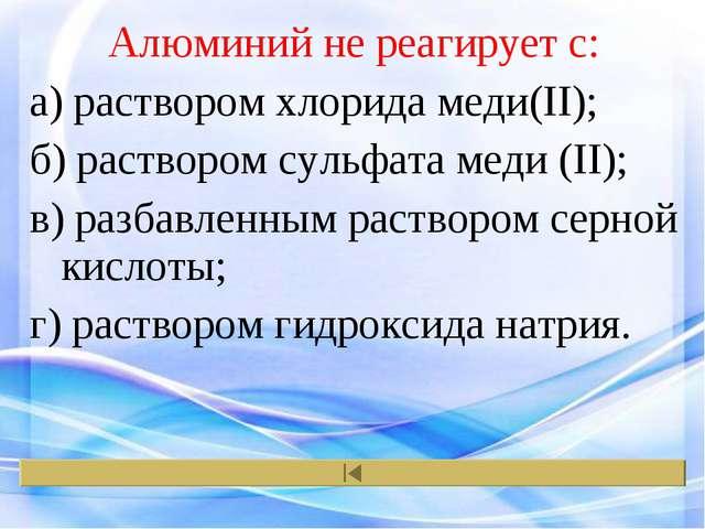 Алюминий не реагирует с: а) раствором хлорида меди(II); б) раствором сульфата...