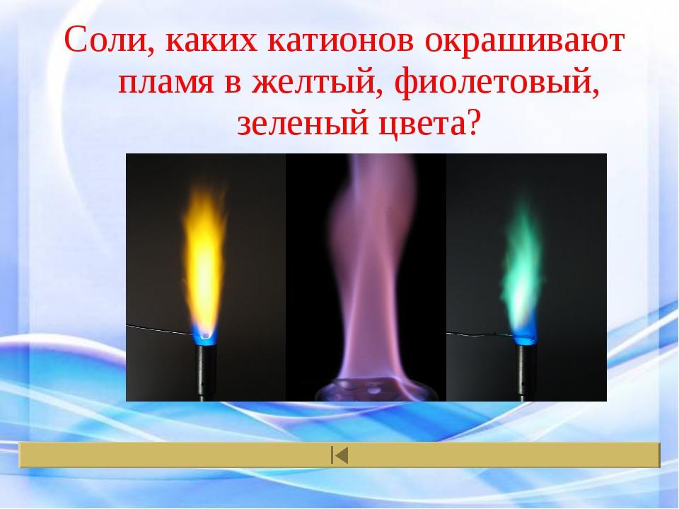 Соли, каких катионов окрашивают пламя в желтый, фиолетовый, зеленый цвета?