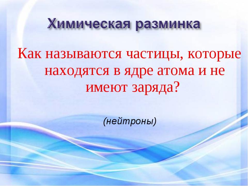 Как называются частицы, которые находятся в ядре атома и не имеют заряда? (не...