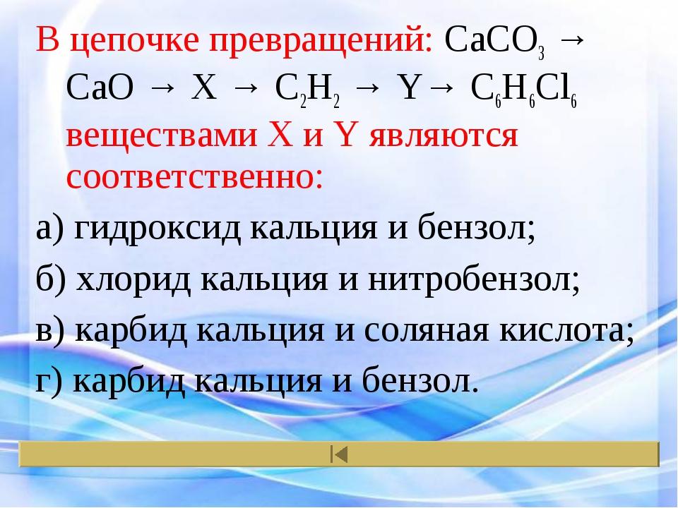 В цепочке превращений: CaCO3 → CaO → X → C2H2 → Y→ C6H6Cl6 веществами X и Y я...