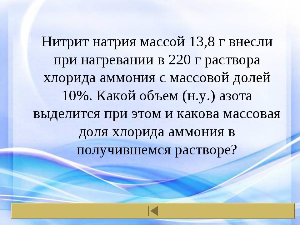 Нитрит натрия массой 13,8 г внесли при нагревании в 220 г раствора хлорида ам...
