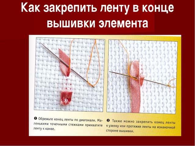 Вышивка лентами как закрепить ленту в конце