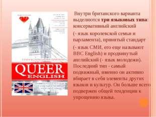 Внутри британского варианта выделяются три языковых типа: консервативный анг