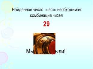 Найденное число и есть необходимая комбинация чисел 29 Мы его открыли!