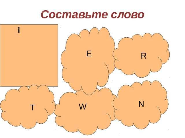 Составьте слово i W E T N R