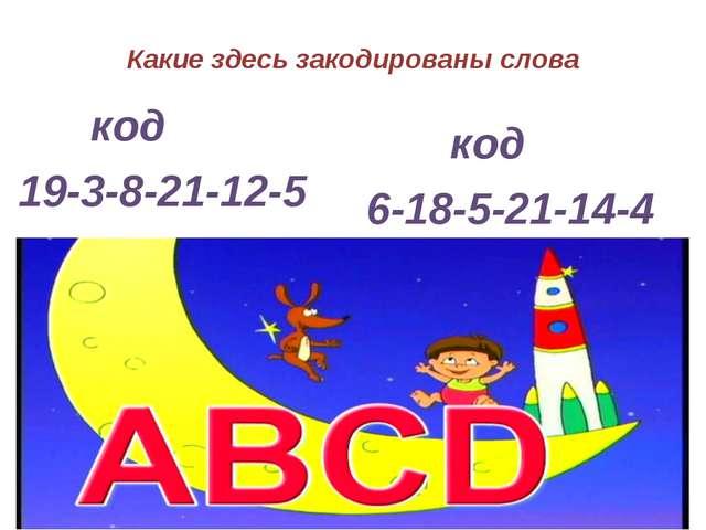 Какие здесь закодированы слова код 19-3-8-21-12-5 код 6-18-5-21-14-4