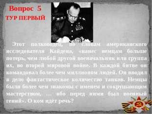 Вопрос 5 ТУР ПЕРВЫЙ Этот полководец, по словам американского исследователя Ка