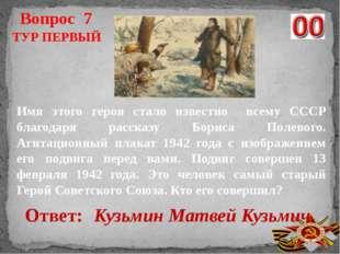 Вопрос 7 Ответ: Кузьмин Матвей Кузьмич ТУР ПЕРВЫЙ Имя этого героя стало извес