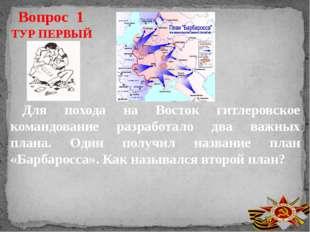 Вопрос 1 ТУР ПЕРВЫЙ Для похода на Восток гитлеровское командование разработал