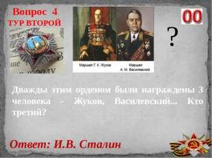 Вопрос 4 Ответ: И.В. Сталин ТУР ВТОРОЙ ? Дважды этим орденом были награждены