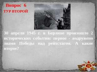 Вопрос 6 ТУР ВТОРОЙ 30 апреля 1945 г. в Берлине произошло 2 исторических собы