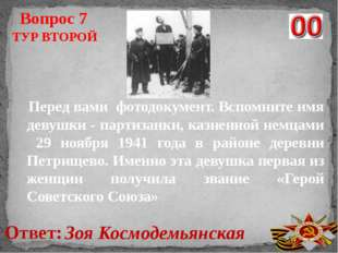 Ответ: Зоя Космодемьянская Вопрос 7 ТУР ВТОРОЙ Перед вами фотодокумент. Вспом