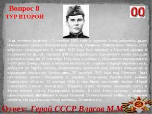 Ответ: Герой СССР Власов М.М. Вопрос 8 ТУР ВТОРОЙ Этот человек родился 21 ноя
