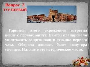 Вопрос 2 Гарнизон этого укрепления встретил войну с первых минут. Немцы плани
