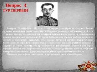 Вопрос 4 ТУР ПЕРВЫЙ Вечером 27 сентября 1942 г. в Сталинграде этот сержант по