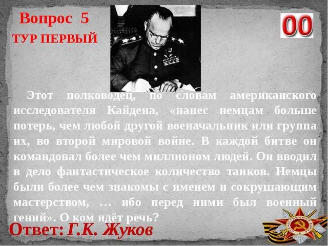 Вопрос 5 Ответ: Г.К. Жуков ТУР ПЕРВЫЙ Этот полководец, по словам американског...
