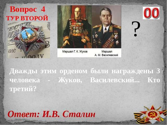 Вопрос 4 Ответ: И.В. Сталин ТУР ВТОРОЙ ? Дважды этим орденом были награждены...