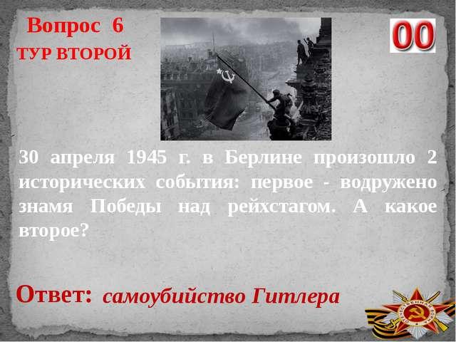 Вопрос 6 Ответ: самоубийство Гитлера ТУР ВТОРОЙ 30 апреля 1945 г. в Берлине п...
