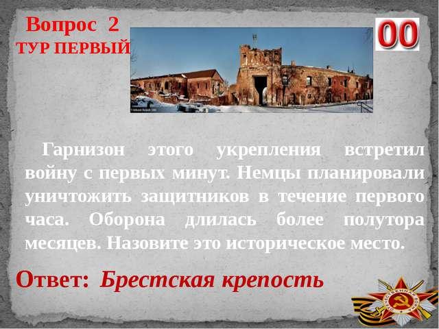 Вопрос 2 Ответ: Брестская крепость ТУР ПЕРВЫЙ Гарнизон этого укрепления встре...