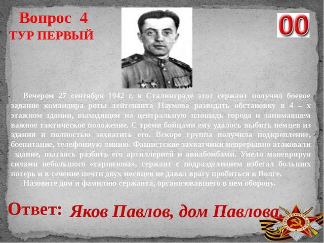 Вопрос 4 Ответ: Яков Павлов, дом Павлова. Вечером 27 сентября 1942 г. в Стали...