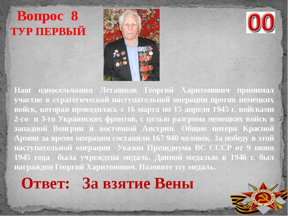 Вопрос 8 Ответ: ТУР ПЕРВЫЙ Наш односельчанин Леташков Георгий Харитонович при...