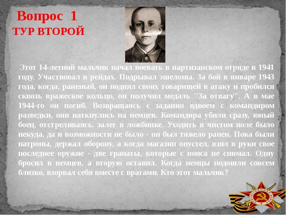 Вопрос 1 ТУР ВТОРОЙ Этот 14-летний мальчик начал воевать в партизанском отряд...