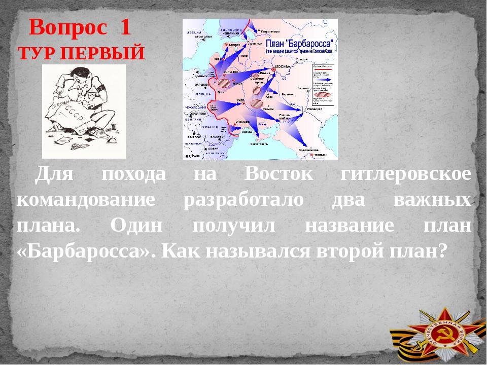Вопрос 1 ТУР ПЕРВЫЙ Для похода на Восток гитлеровское командование разработал...