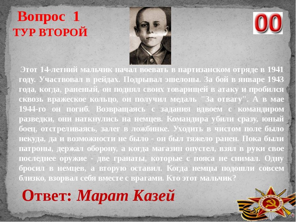 Вопрос 1 Ответ: Марат Казей ТУР ВТОРОЙ Этот 14-летний мальчик начал воевать в...
