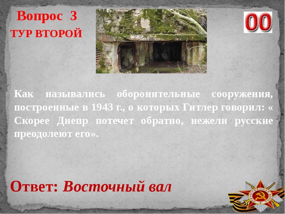 Вопрос 3 Ответ: Восточный вал ТУР ВТОРОЙ Как назывались оборонительные сооруж...