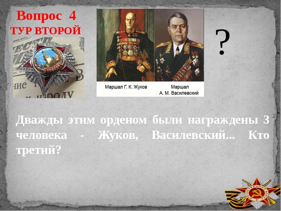 Вопрос 4 ТУР ВТОРОЙ Дважды этим орденом были награждены 3 человека - Жуков, В...