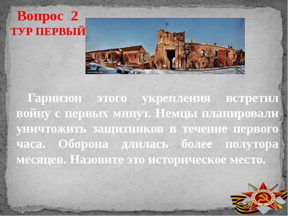 Вопрос 2 Гарнизон этого укрепления встретил войну с первых минут. Немцы плани...