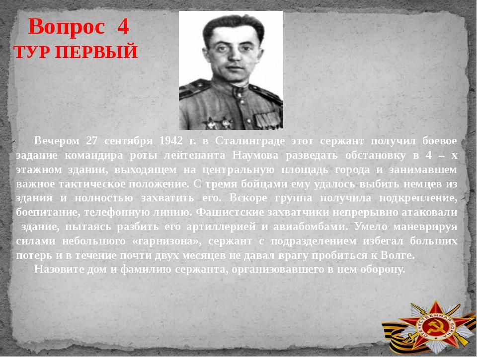Вопрос 4 ТУР ПЕРВЫЙ Вечером 27 сентября 1942 г. в Сталинграде этот сержант по...