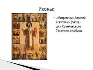 «Митрополит Алексий с житием» (1481) – дляКремлевского Успенского собора. Ик
