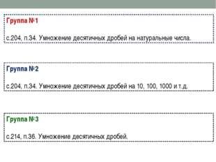 Группа №1 с.204, п.34. Умножение десятичных дробей на натуральные числа. Груп