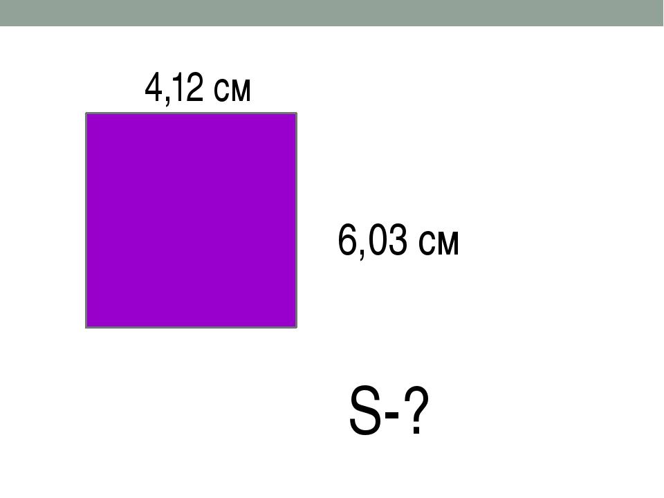 4,12 см 6,03 см S-?