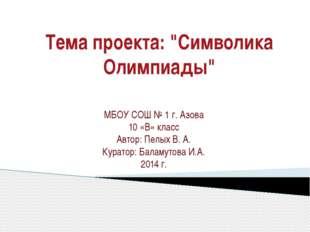 "Тема проекта: ""Символика Олимпиады"" МБОУ СОШ № 1 г. Азова 10 «В» класс Автор:"
