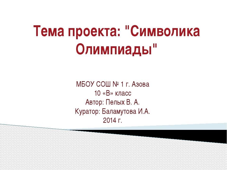 "Тема проекта: ""Символика Олимпиады"" МБОУ СОШ № 1 г. Азова 10 «В» класс Автор:..."