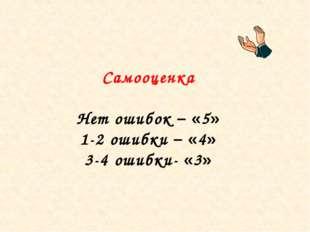 Самооценка Нет ошибок – «5» 1-2 ошибки – «4» 3-4 ошибки- «3»