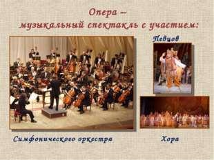 Опера – музыкальный спектакль с участием: Певцов Симфонического оркестра Хора