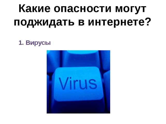 Какие опасности могут поджидать в интернете? 1. Вирусы