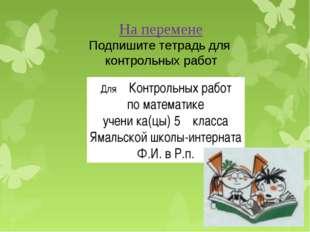 На перемене Подпишите тетрадь для контрольных работ Для Контрольных работ по