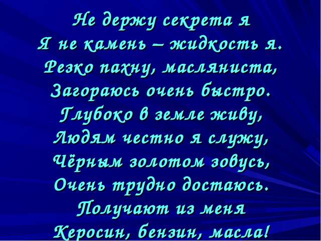 Не держу секрета я Я не камень – жидкость я. Резко пахну, масляниста, Загора...