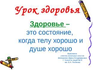 Здоровье – это состояние, когда телу хорошо и душе хорошо Выполнила учитель н