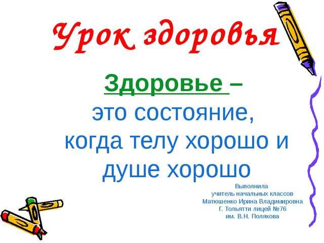 Здоровье – это состояние, когда телу хорошо и душе хорошо Выполнила учитель н...