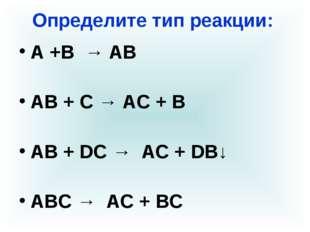 Определите тип реакции: А +В → АВ АВ + С → АС + В АВ + DС → AC + DB↓ АВС → АС