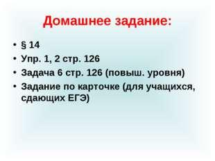 Домашнее задание: § 14 Упр. 1, 2 стр. 126 Задача 6 стр. 126 (повыш. уровня) З
