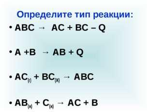 Определите тип реакции: АВС → АС + ВС – Q А +В → АВ + Q АС(г) + ВС(Ж) → АВС А