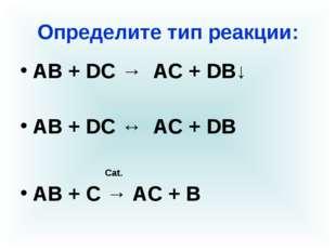Определите тип реакции: АВ + DС → AC + DB↓ АВ + DС ↔ AC + DB Cat. АВ + С → АС